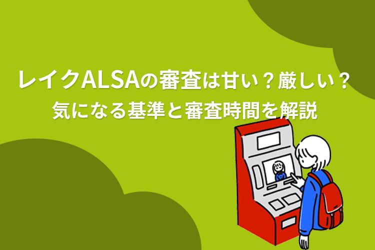 レイクALSA(レイクアルサ)の審査基準や通過するためのコツ、かかる審査時間を解説